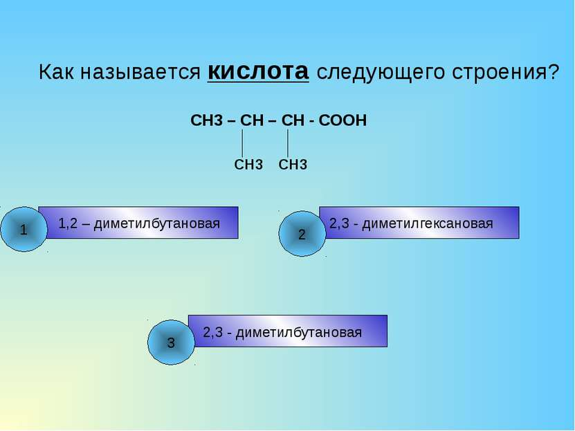 Как называется кислота следующего строения? CH3 – CH – CH - COOH CH3 CH3 1,2 ...