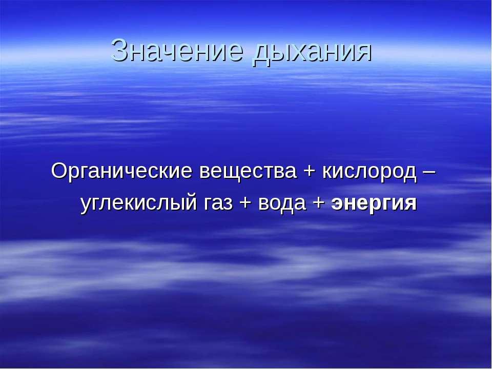 Значение дыхания Органические вещества + кислород – углекислый газ + вода + э...