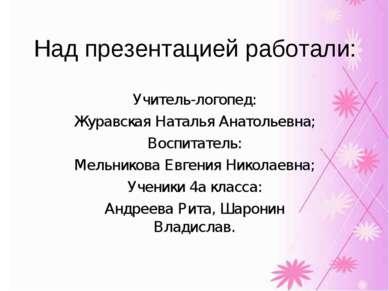 Над презентацией работали: Учитель-логопед: Журавская Наталья Анатольевна; Во...