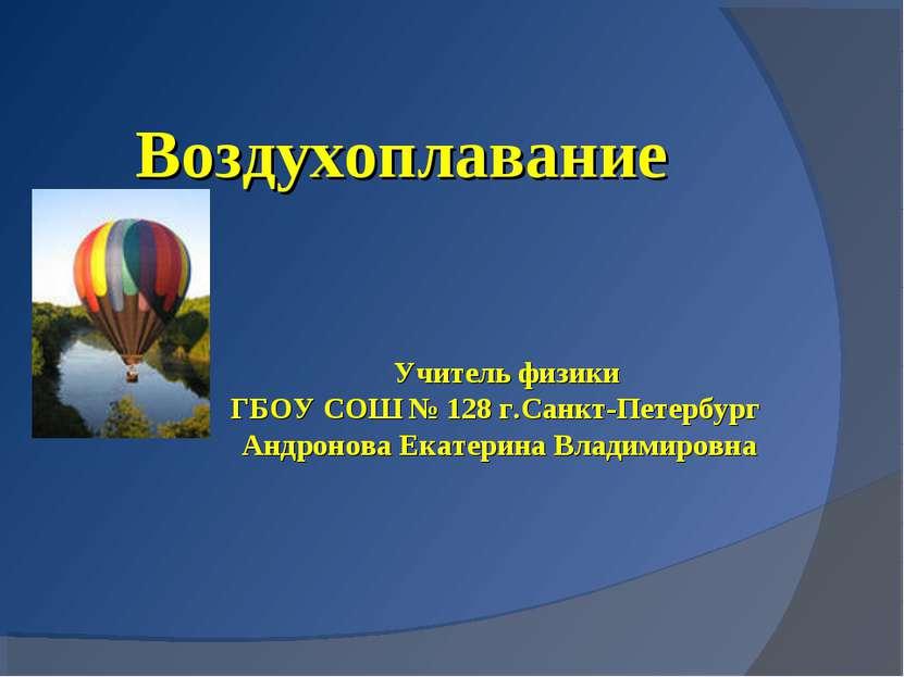 Воздухоплавание Учитель физики ГБОУ СОШ № 128 г.Санкт-Петербург Андронова Ека...