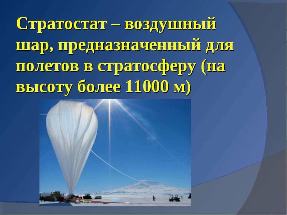 Стратостат – воздушный шар, предназначенный для полетов в стратосферу (на выс...