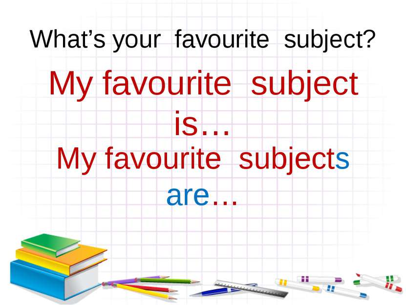What's your favourite subject? My favourite subject is… My favourite subjects...