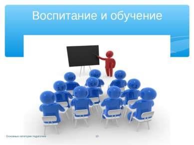 Основные категории педагогики * Воспитание и обучение Основные категории педа...