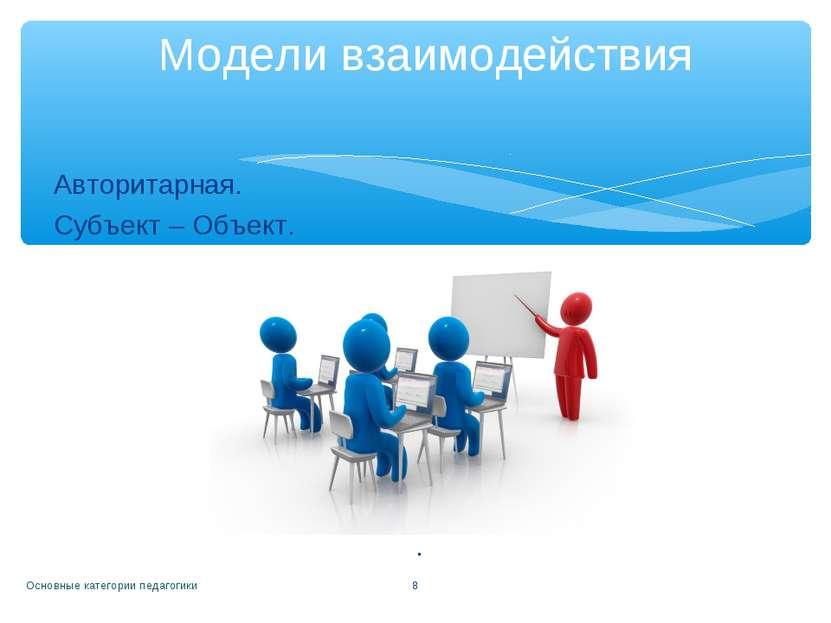 Авторитарная. Субъект – Объект. . Основные категории педагогики * Модели взаи...