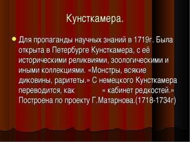 Кунсткамера. Для пропаганды научных знаний в 1719г. Была открыта в Петербурге...