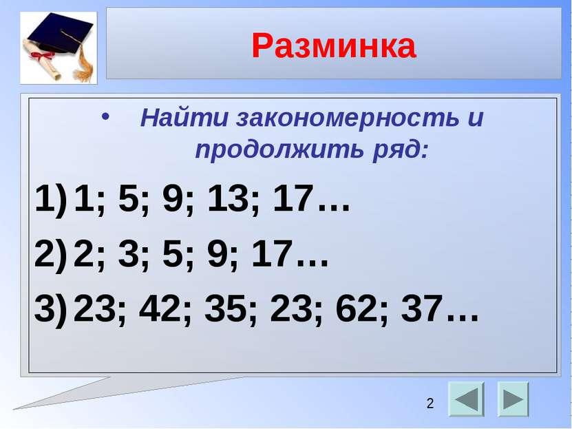 Разминка Найти закономерность и продолжить ряд: 1; 5; 9; 13; 17… 2; 3; 5; 9; ...