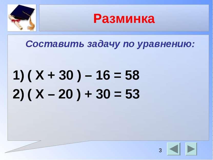 Разминка Составить задачу по уравнению: ( Х + 30 ) – 16 = 58 ( X – 20 ) + 30 ...