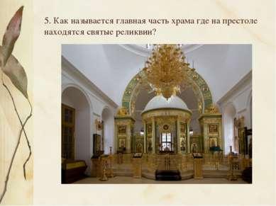 5. Как называется главная часть храма где на престоле находятся святые реликвии?
