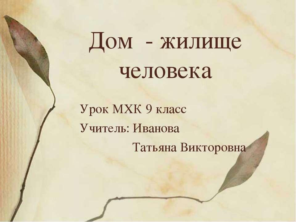 Дом - жилище человека Урок МХК 9 класс Учитель: Иванова Татьяна Викторовна