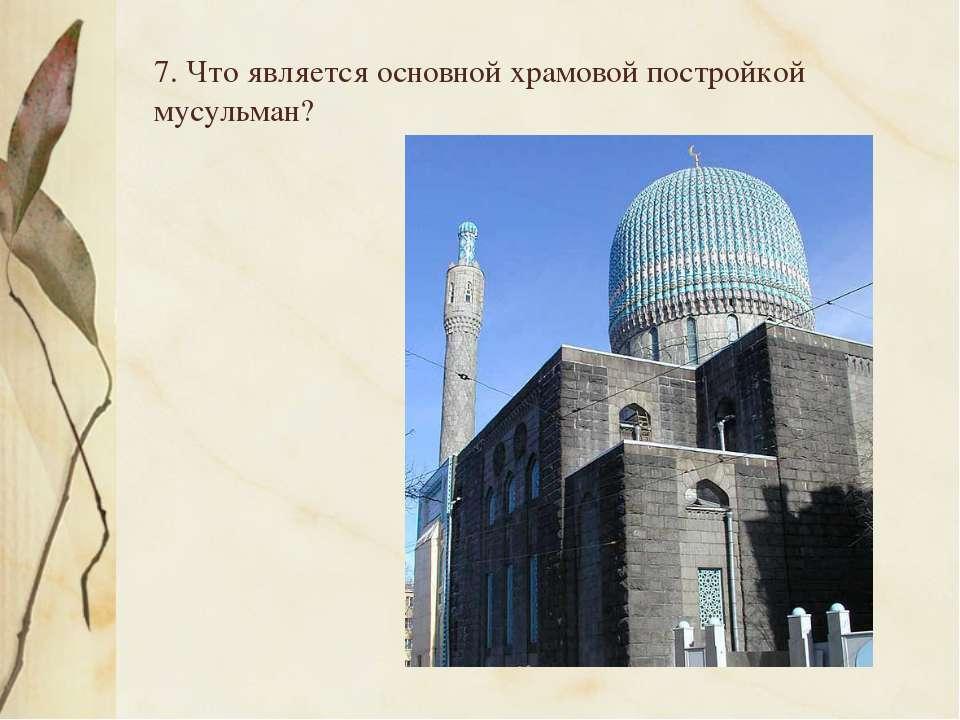 7. Что является основной храмовой постройкой мусульман?