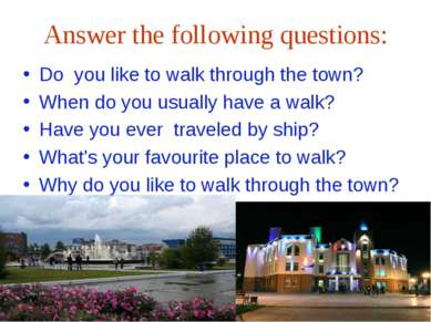 Answer the following questions: Do you like to walk through the town? When do...