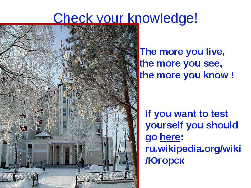 Check your knowledge! The more you live, the more you see, the more you know ...