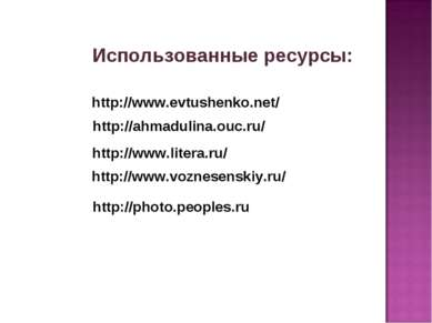Использованные ресурсы: http://www.evtushenko.net/ http://ahmadulina.ouc.ru/ ...