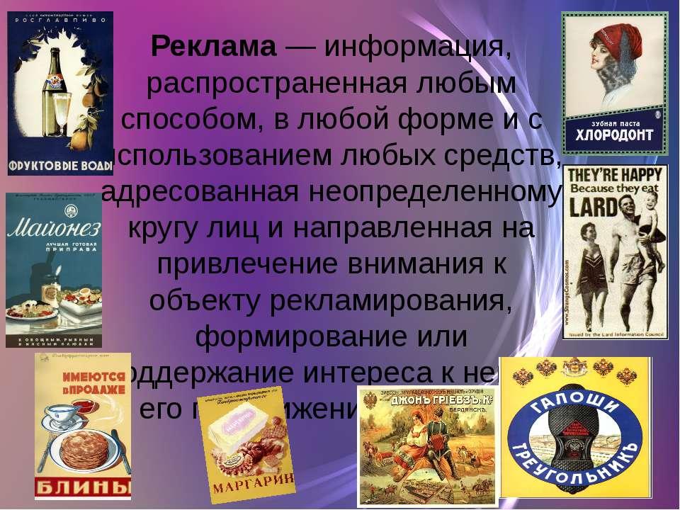 Реклама— информация, распространенная любым способом, в любой форме и с испо...