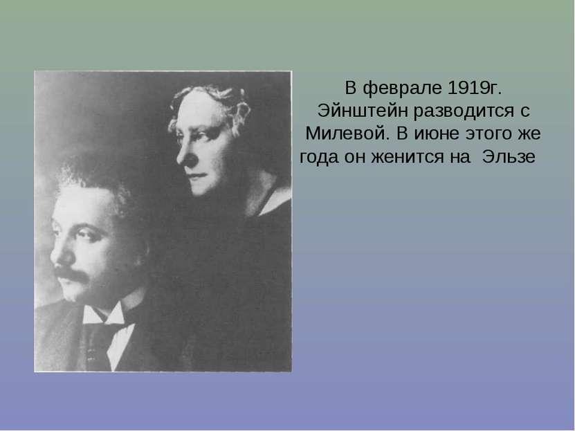 В феврале 1919г. Эйнштейн разводится с Милевой. В июне этого же года он женит...