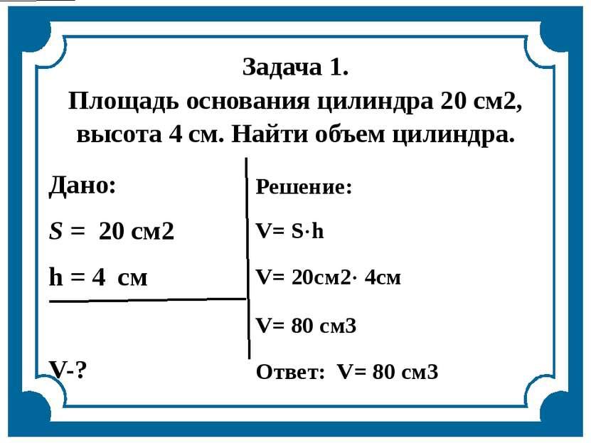 Задача 1. Площадь основания цилиндра 20 см2, высота 4 см. Найти объем цилиндр...