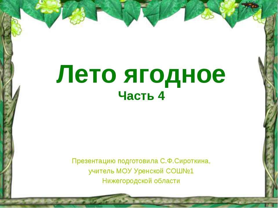 Лето ягодное Часть 4 Презентацию подготовила С.Ф.Сироткина, учитель МОУ Уренс...