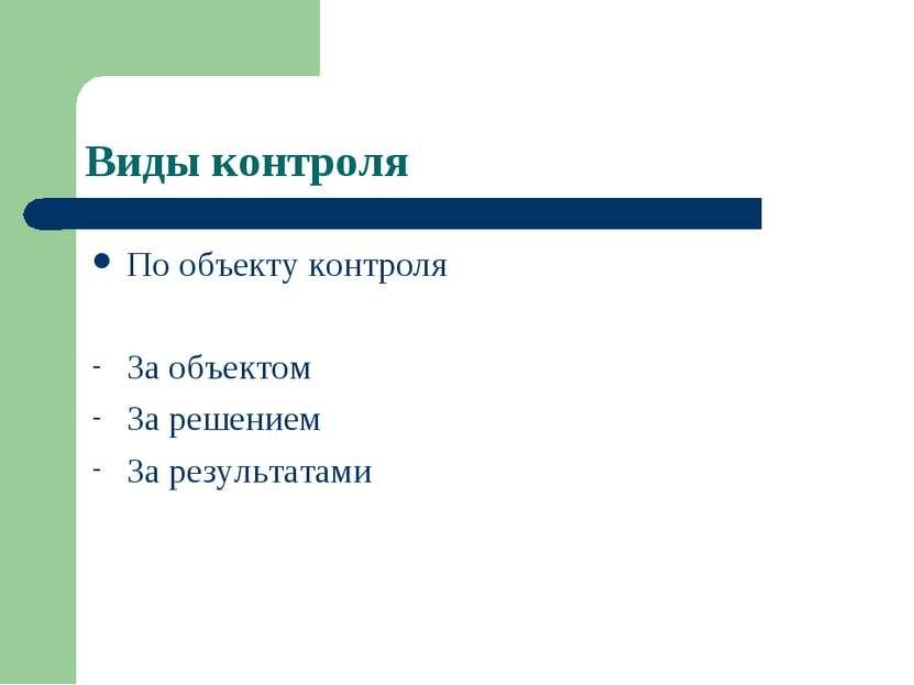 Виды контроля По объекту контроля За объектом За решением За результатами