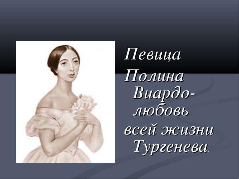 Певица Полина Виардо-любовь всей жизни Тургенева.