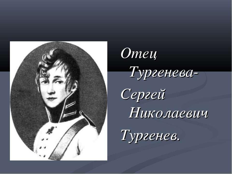 Отец Тургенева- Сергей Николаевич Тургенев.