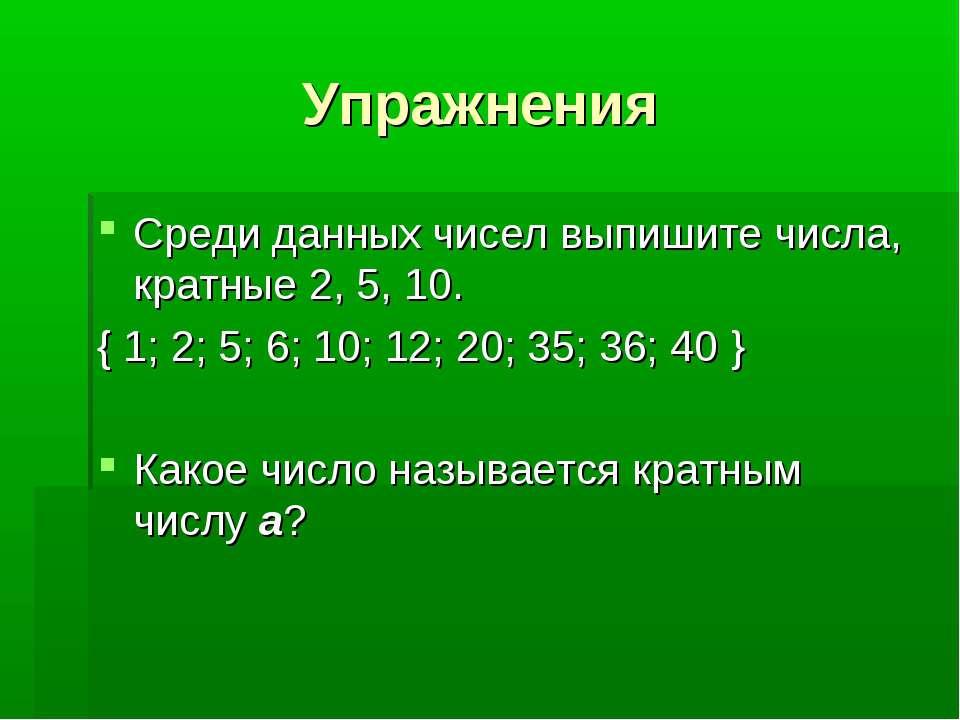 Упражнения Среди данных чисел выпишите числа, кратные 2, 5, 10. { 1; 2; 5; 6;...