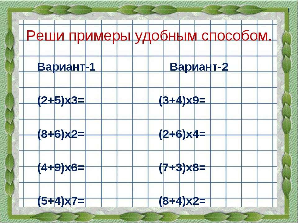 Реши примеры удобным способом. Вариант-1 Вариант-2 (2+5)х3= (3+4)х9= (8+6)х2=...