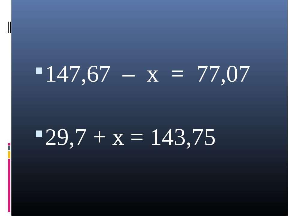 147,67 – x = 77,07 29,7 + x = 143,75