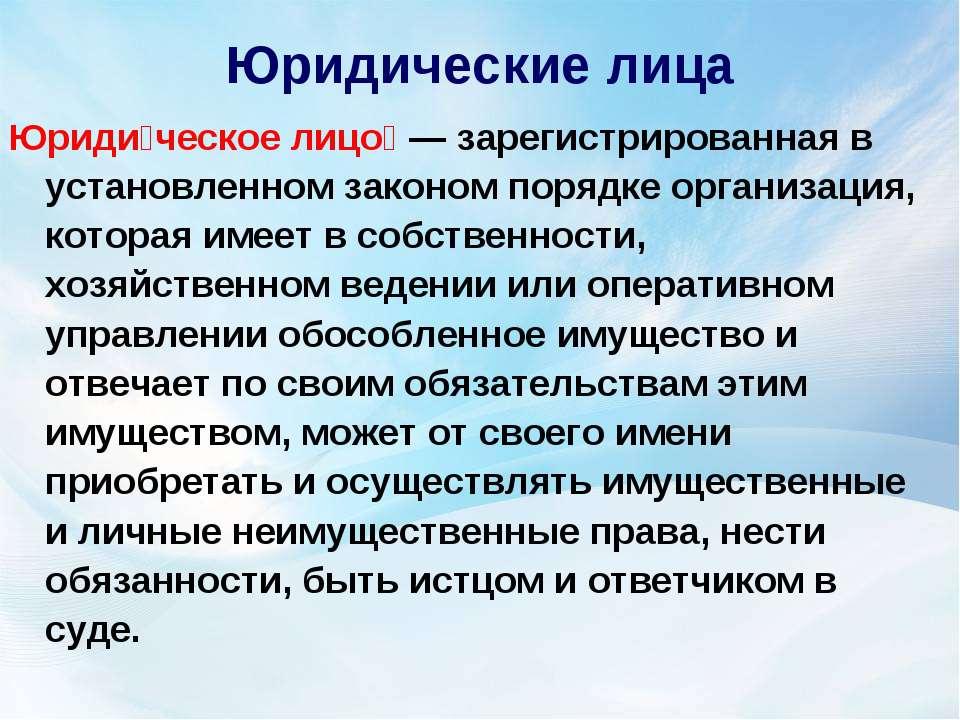 Юридические лица Юриди ческое лицо — зарегистрированная в установленном зако...