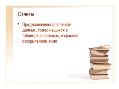 Отчеты Предназначены для печати данных, содержащихся в таблицах и запросах, в...