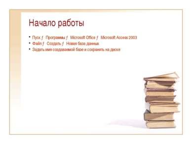 Начало работы Пуск → Программы → Microsoft Office → Microsoft Access 2003 Фай...