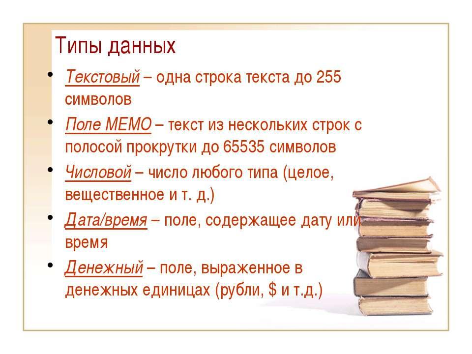 Типы данных Текстовый – одна строка текста до 255 символов Поле МЕМО – текст ...