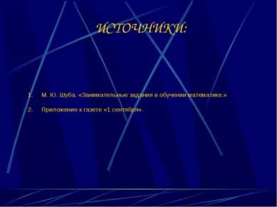 ИСТОЧНИКИ: М. Ю. Шуба. «Занимательные задания в обучении математике.» Приложе...