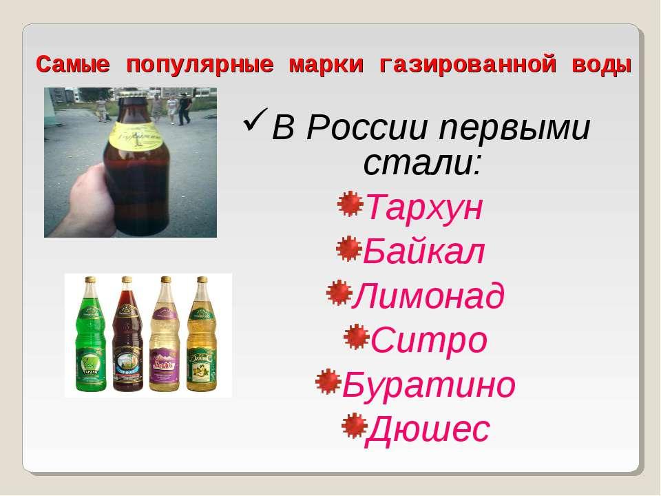 Самые популярные марки газированной воды В России первыми стали: Тархун Байка...