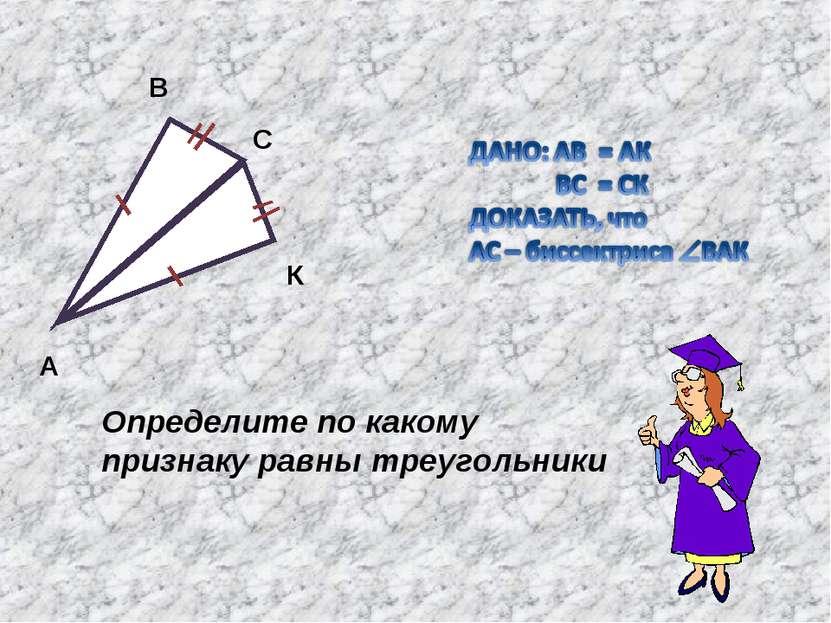 А В С К Определите по какому признаку равны треугольники