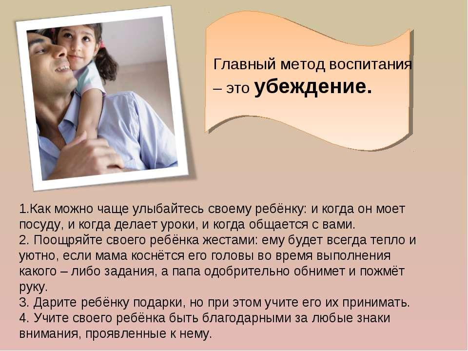 Главный метод воспитания – это убеждение. 1.Как можно чаще улыбайтесь своему ...