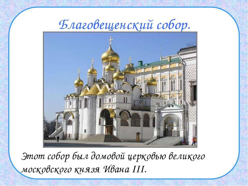 Благовещенский собор. Этот собор был домовой церковью великого московского кн...