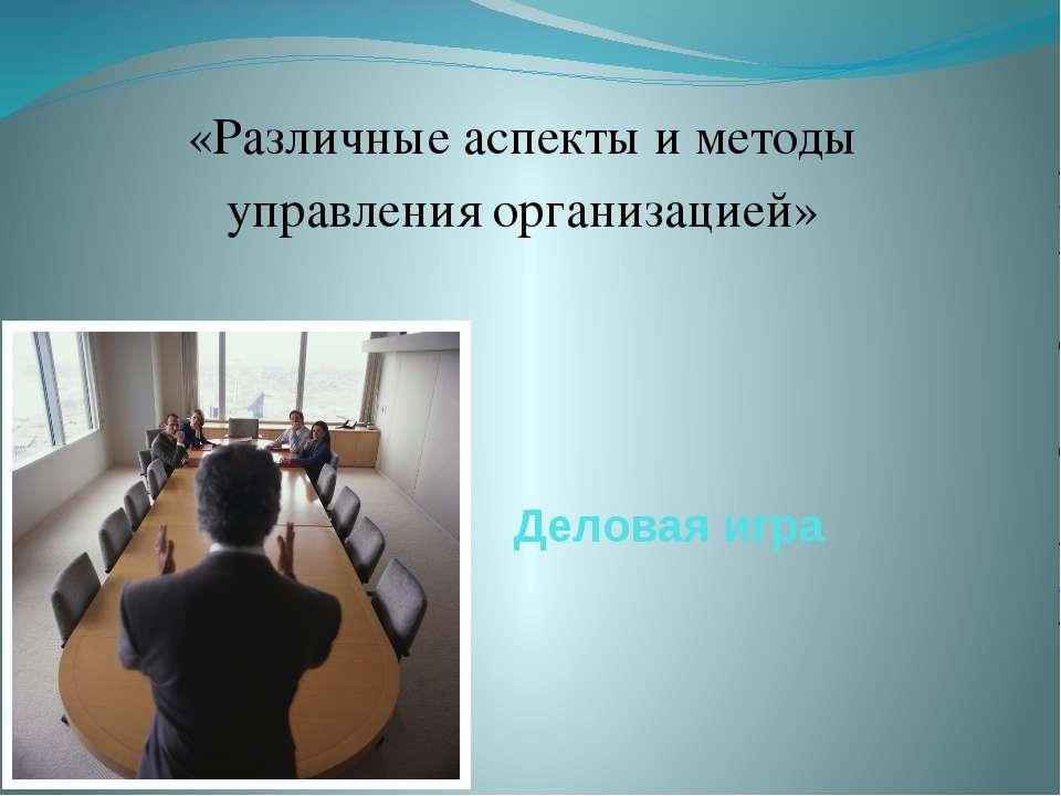 Деловая игра «Различные аспекты и методы управления организацией»