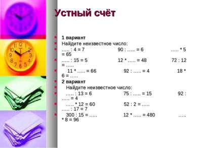 Устный счёт 1 вариант Найдите неизвестное число: ….. : 4 = 7 90 : ….. = 6 ….....