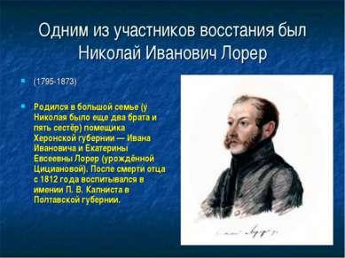 Одним из участников восстания был Николай Иванович Лорер (1795-1873) Родился ...