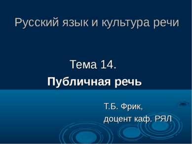 Русский язык и культура речи Тема 14. Публичная речь Т.Б. Фрик, доцент каф. РЯЛ