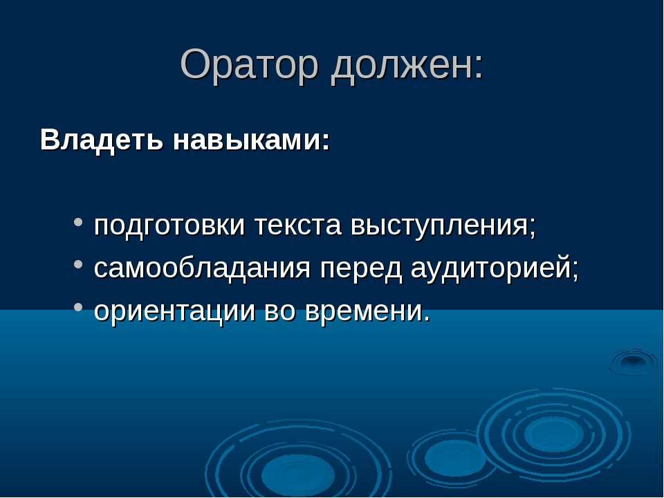 Оратор должен: Владеть навыками: подготовки текста выступления; самообладания...