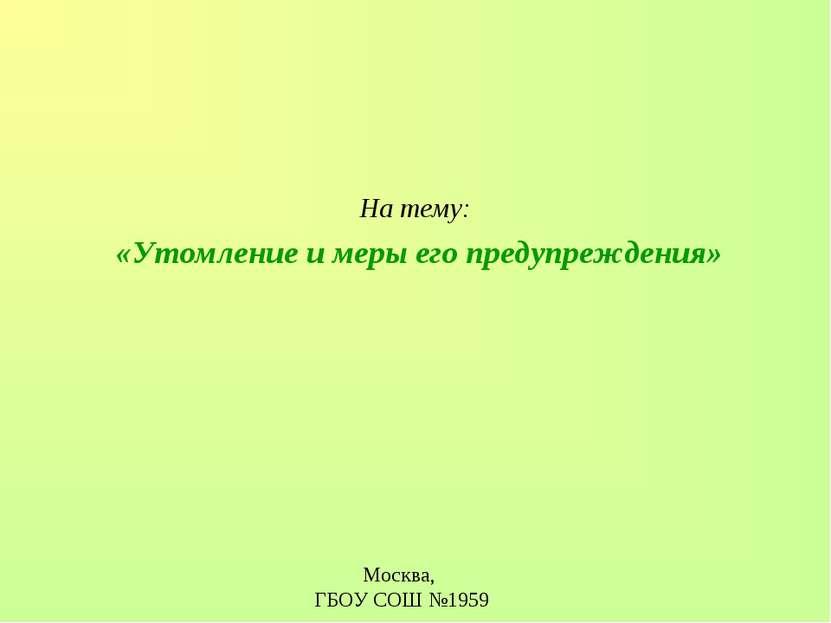 На тему: «Утомление и меры его предупреждения» Москва, ГБОУ СОШ №1959