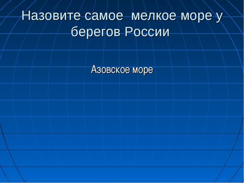 Назовите самое мелкое море у берегов России Азовское море