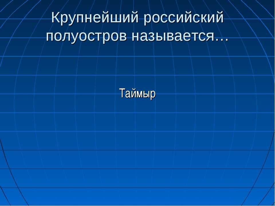 Крупнейший российский полуостров называется… Таймыр