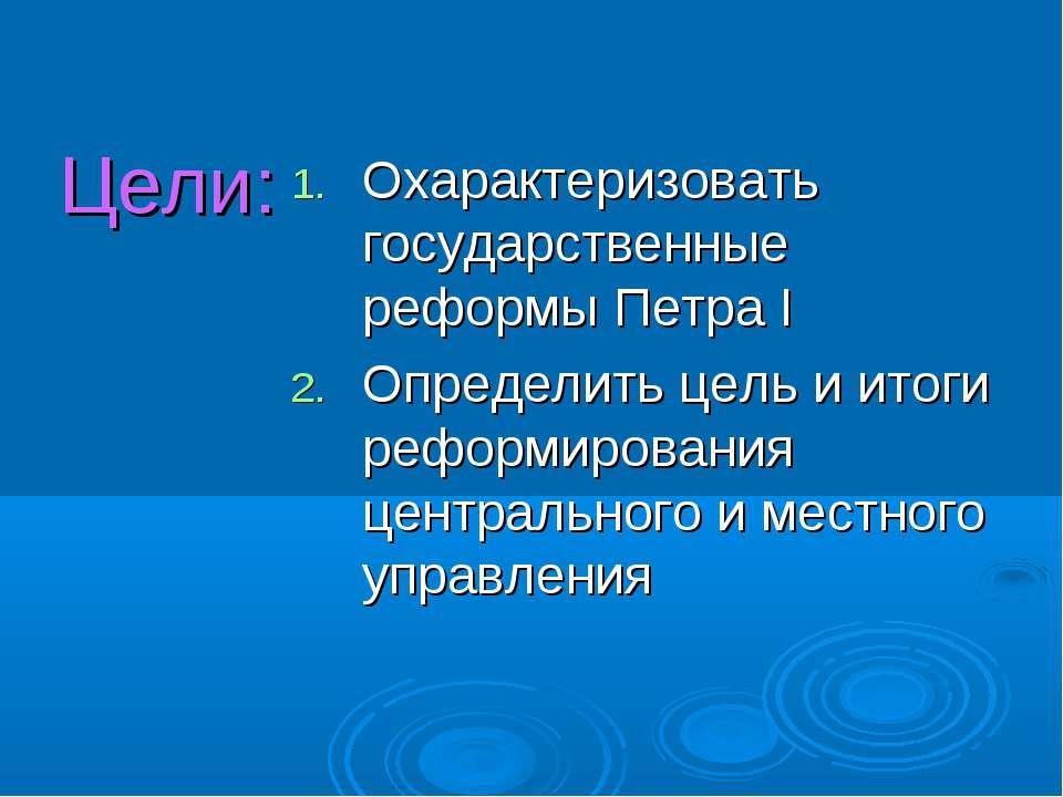 Цели: Охарактеризовать государственные реформы Петра I Определить цель и итог...