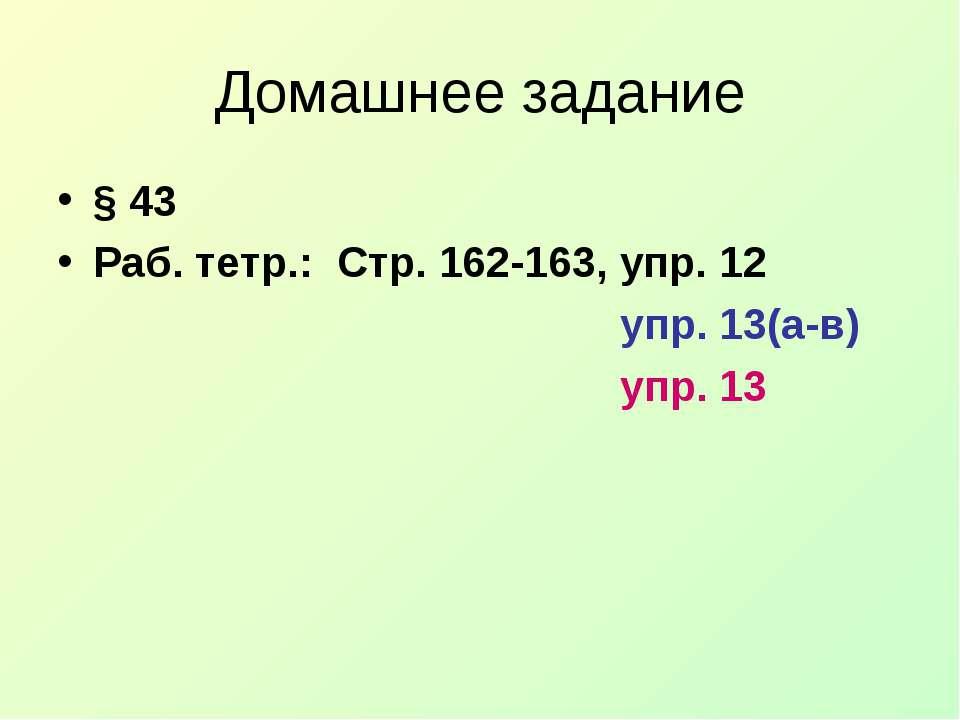 Домашнее задание § 43 Раб. тетр.: Стр. 162-163, упр. 12 упр. 13(а-в) упр. 13
