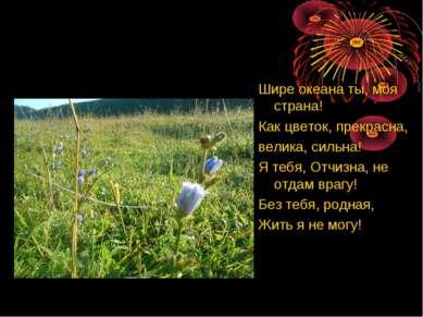 Шире океана ты, моя страна! Как цветок, прекрасна, велика, сильна! Я тебя, От...