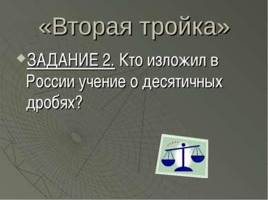 «Вторая тройка» ЗАДАНИЕ 2. Кто изложил в России учение о десятичных дробях?