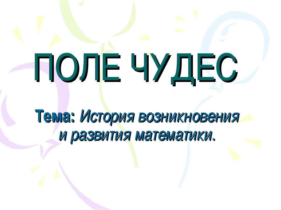 ПОЛЕ ЧУДЕС Тема: История возникновения и развития математики.
