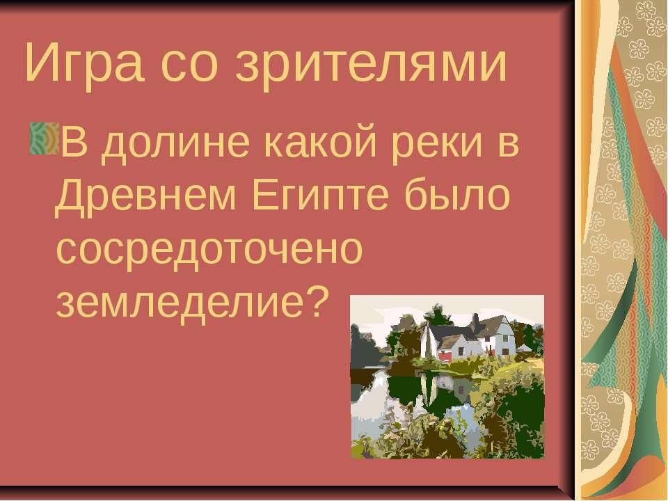 Игра со зрителями В долине какой реки в Древнем Египте было сосредоточено зем...